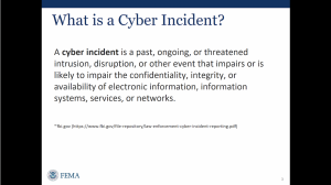 Description: What is a cyber incident? This slide defines a cyber incident as a past, ongoing, or threatened intrusion, disruption, or other event that impairs or is likely to impair the confidentiality, integrity, or availability of electronic information, information systems, services, or networks.