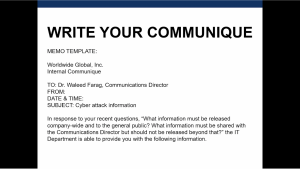 "Description: Participants were given a template for writing the memo and were instructed to write their own communique in response to the cyber incident. Participants could use the first paragraph that begins ""In response to your recent questions…"" and follow it with additional paragraphs outlining the information that should be released company-wide, with the general public, and to the Communications Director only."