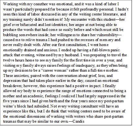 "Working with my coauthor was emotional, and it was a kind of labor I wasn't particularly prepared for because it felt profoundly personal. I hadn't seen this kind of labor in any of the writing center labor, and my training surely didn't discuss it! My encounter with this student—her grief over bifurcated and lost identities; her anger at not being able to produce the words that had come so easily before and which must still be bubbling somewhere inside; her willingness to share her vulnerability—caused me to relive trauma I had pushed to the recesses of memory and never really dealt with. After our first consultation, I went home emotionally drained and anxious. I ended up having a full-blown panic attack that evening, witnessed by my husband. I was preparing to travel the twelve hours home to see my family for the first time in over a year, and visiting my family always raises feelings of inadequacy, as they often bring up my decision to be a ""career woman"" rather than a full-time mother. These anxieties, paired with the conversation about grief, loss, and depression that had taken place earlier in the day, caused an emotional breakdown; however, this experience had a positive impact. I finally allowed my body to experience the range of emotions connected to being a mother and an academic, feelings I realized I had largely suppressed in the five years since I had given birth and the four years since my post-partum writer's block had subsided. Not every writing consultant will have an experience like this, but I do think that writing centers need to be aware of the emotional dimensions of working with writers who share post-partum traumas that may be similar to our own.—CB"
