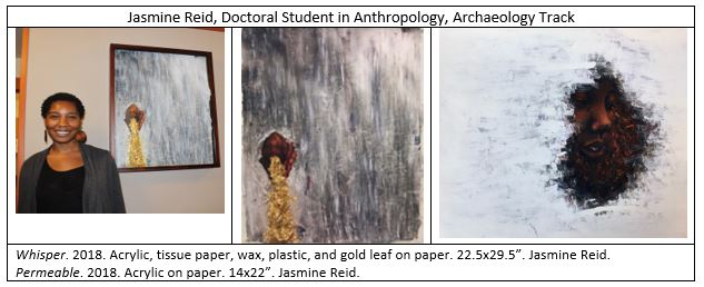"The image on the left is of the artist, Jasmine Reid, a Doctoral Student in Anthropology, Archaeology Track. The middle image is Reid's painting, titled ""Whisper."" 2018. Acrylic, tissue paper, wax, plastic, and gold leaf on paper. 22.5x29.5"". The third image is another paining by Reid, this one titled, ""Permeable."" 2018. Acrylic on paper. 14x22""."