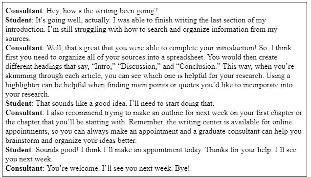 """Image text reads: Consultant: Hey, how's the writing been going? Student: It's going well, actually. I was able to finish writing the last section of my introduction. I'm still struggling with how to search and organize information from my sources. Consultant: Well, that's great that you were able to complete your introduction! So, I think first you need to organize all of your sources into a spreadsheet. You would then create different headings that say, """"Intro,"""" """"Discussion,"""" and """"Conclusion."""" This way, when you're skimming through each article, you can see which one is helpful for your research. Using a highlighter can be helpful when finding main points or quotes you'd like to incorporate into your research. Student: That sounds like a good idea. I'll need to start doing that. Consultant: I also recommend trying to make an outline for next week on your first chapter or the chapter that you'll be starting with. Remember, the writing center is available for online appointments, so you can always make an appointment and a graduate consultant can help you brainstorm and organize your ideas better. Student: Sounds good! I think I'll make an appointment today. Thanks for your help. I'll see you next week. Consultant: You're welcome. I'll see you next week. Bye!"""